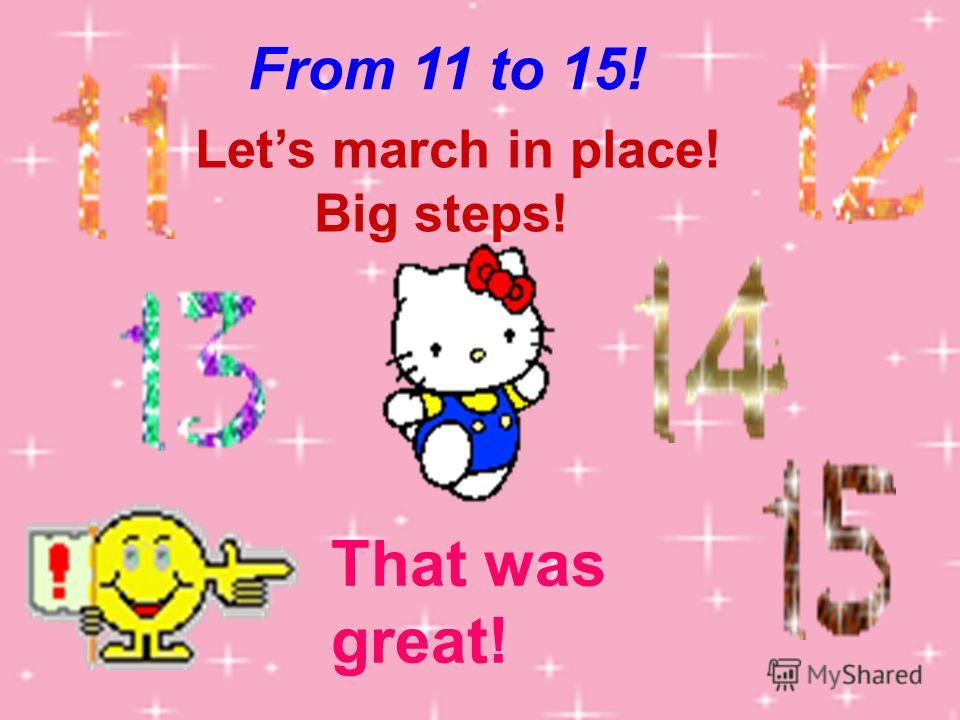 Lets march in place! Big steps! From 11 to 15! That was great!