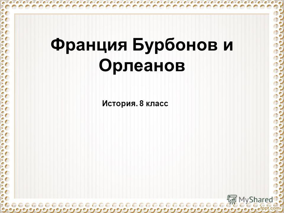 Франция Бурбонов и Орлеанов История. 8 класс