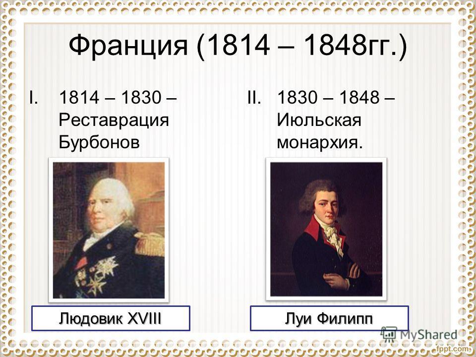 Франция (1814 – 1848гг.) I.1814 – 1830 – Реставрация Бурбонов II.1830 – 1848 – Июльская монархия. Людовик XVIII Луи Филипп