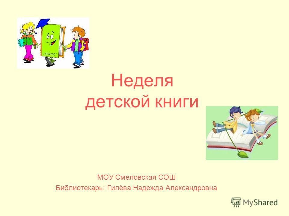 Неделя детской книги МОУ Смеловская СОШ Библиотекарь: Гилёва Надежда Александровна