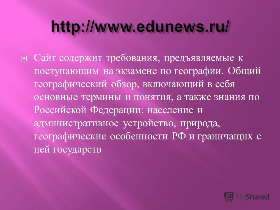 Сайт содержит требования, предъявляемые к поступающим на экзамене по географии. Общий географический обзор, включающий в себя основные термины и понятия, а также знания по Российской Федерации : население и административное устройство, природа, геогр