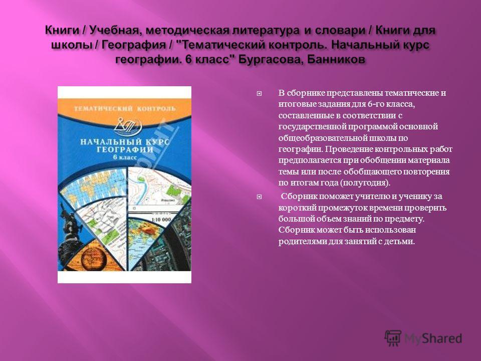 В сборнике представлены тематические и итоговые задания для 6- го класса, составленные в соответствии с государственной программой основной общеобразовательной школы по географии. Проведение контрольных работ предполагается при обобщении материала те