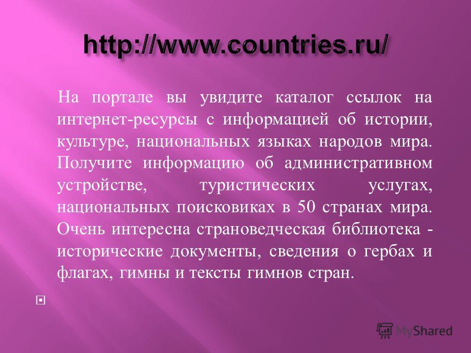 На портале вы увидите каталог ссылок на интернет - ресурсы с информацией об истории, культуре, национальных языках народов мира. Получите информацию об административном устройстве, туристических услугах, национальных поисковиках в 50 странах мира. Оч