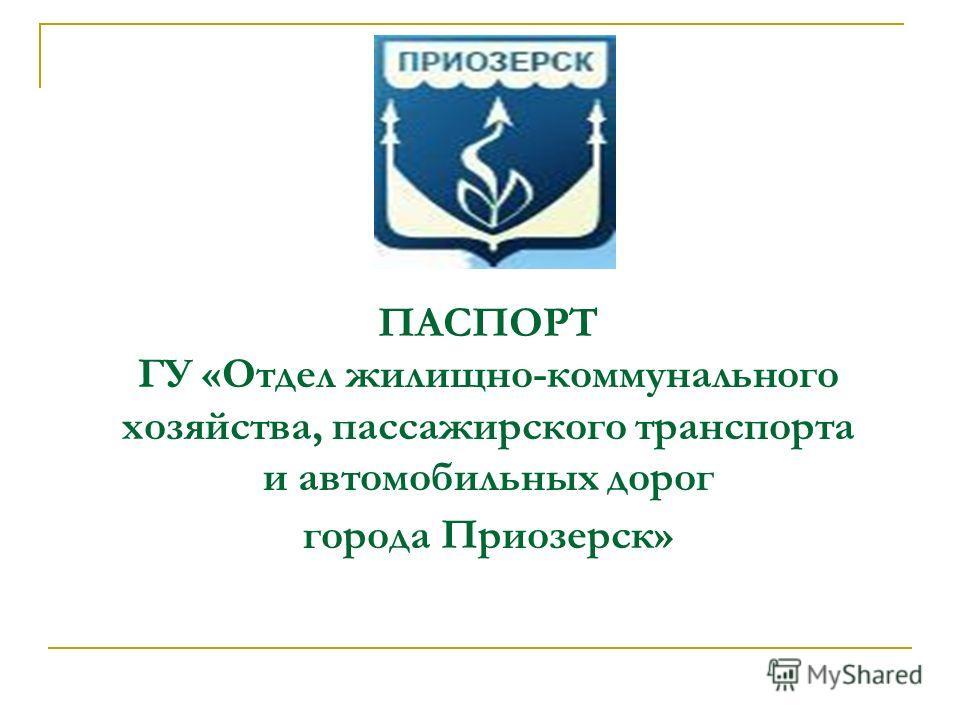 ПАСПОРТ ГУ «Отдел жилищно-коммунального хозяйства, пассажирского транспорта и автомобильных дорог города Приозерск»
