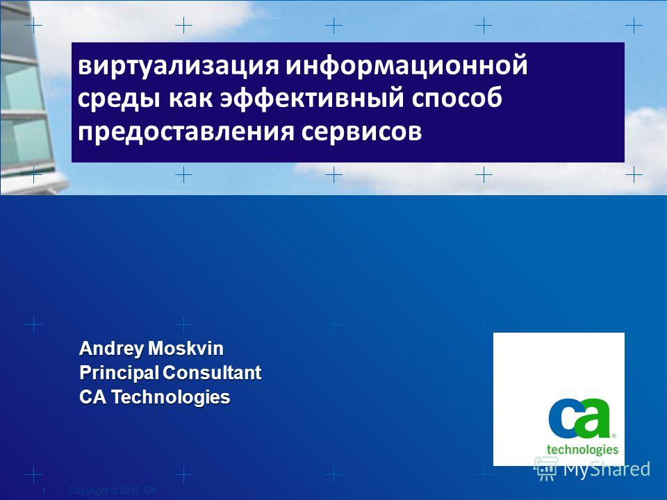 Andrey Moskvin Principal Consultant CA Technologies виртуализация информационной среды как эффективный способ предоставления сервисов Copyright © 2010 CA 1