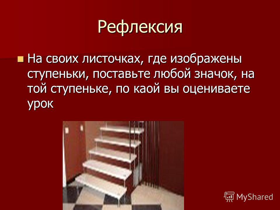 Рефлексия На своих листочках, где изображены ступеньки, поставьте любой значок, на той ступеньке, по каой вы оцениваете урок На своих листочках, где изображены ступеньки, поставьте любой значок, на той ступеньке, по каой вы оцениваете урок