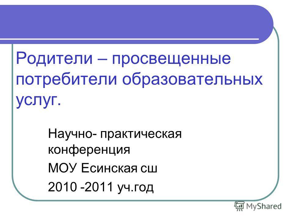 Родители – просвещенные потребители образовательных услуг. Научно- практическая конференция МОУ Есинская сш 2010 -2011 уч.год