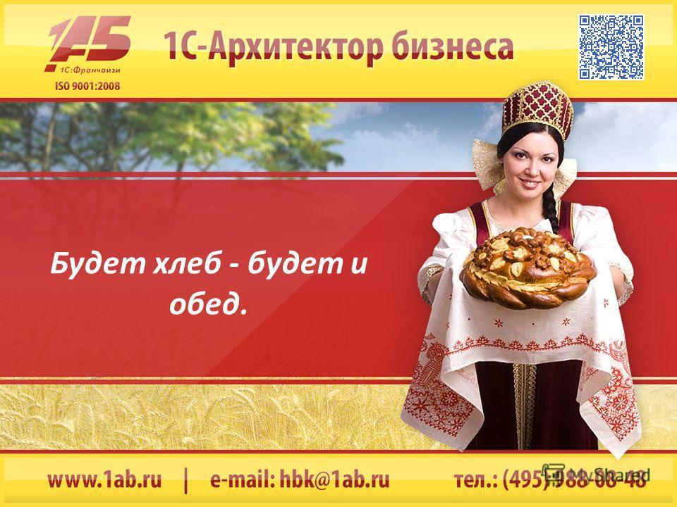 Будет хлеб - будет и обед.
