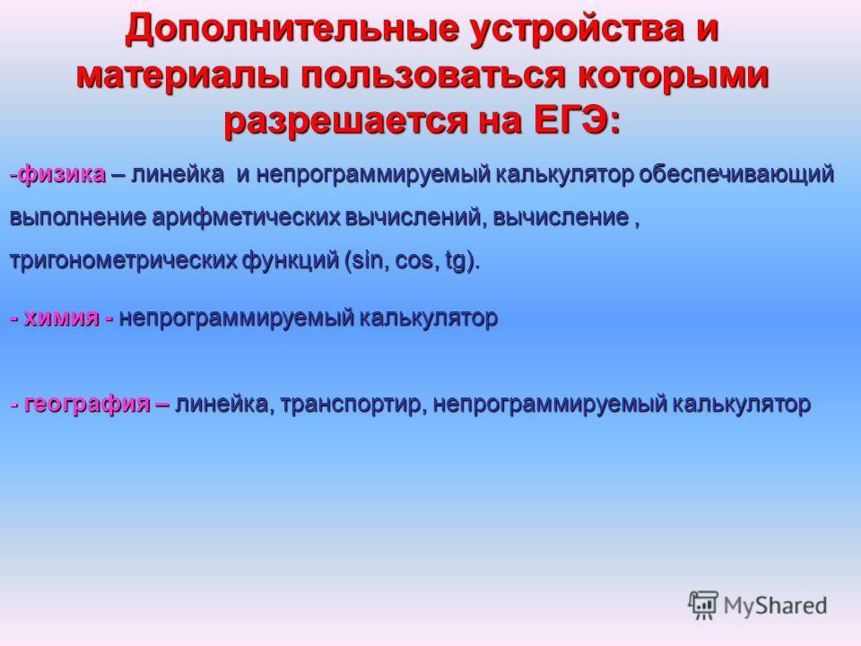 Дополнительные устройства и материалы пользоваться которыми разрешается на ЕГЭ: -физика – линейка и непрограммируемый калькулятор обеспечивающий выполнение арифметических вычислений, вычисление, тригонометрических функций (sin, cos, tg). - химия - не