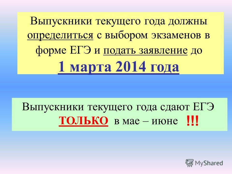 Выпускники текущего года должны определиться с выбором экзаменов в форме ЕГЭ и подать заявление до 1 марта 2014 года Выпускники текущего года сдают ЕГЭ ТОЛЬКО в мае – июне !!!