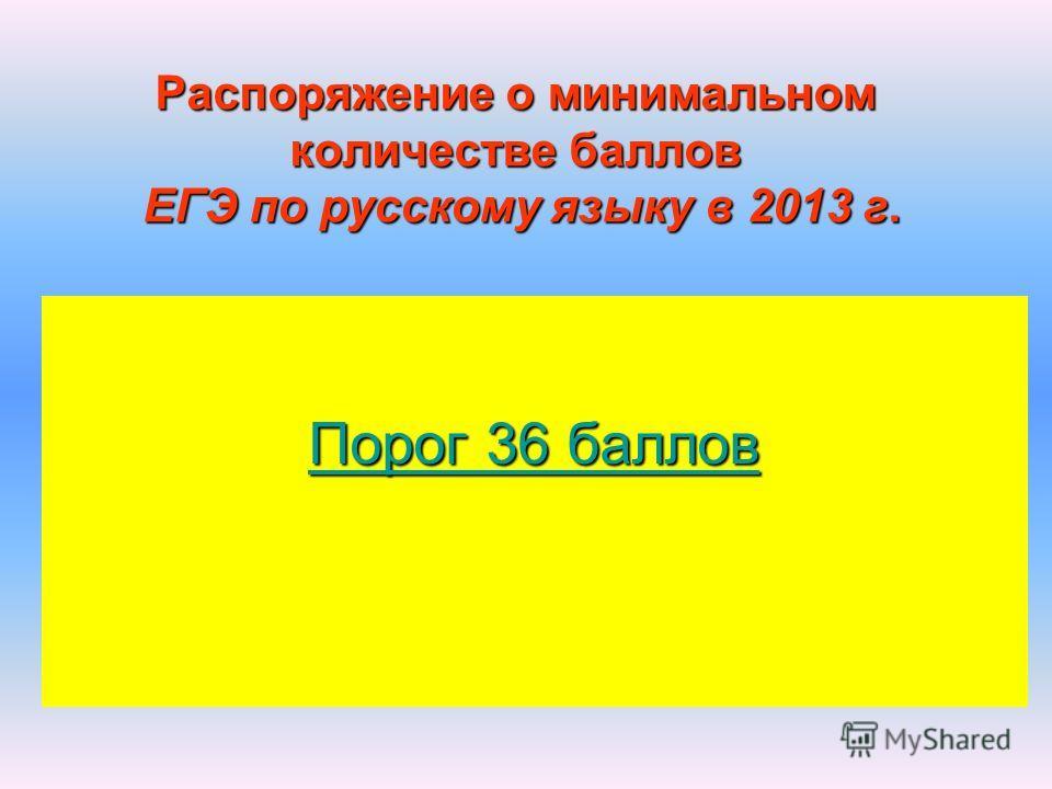Распоряжение о минимальном количестве баллов ЕГЭ по русскому языку в 2013 г. Порог 36 баллов Порог 36 баллов