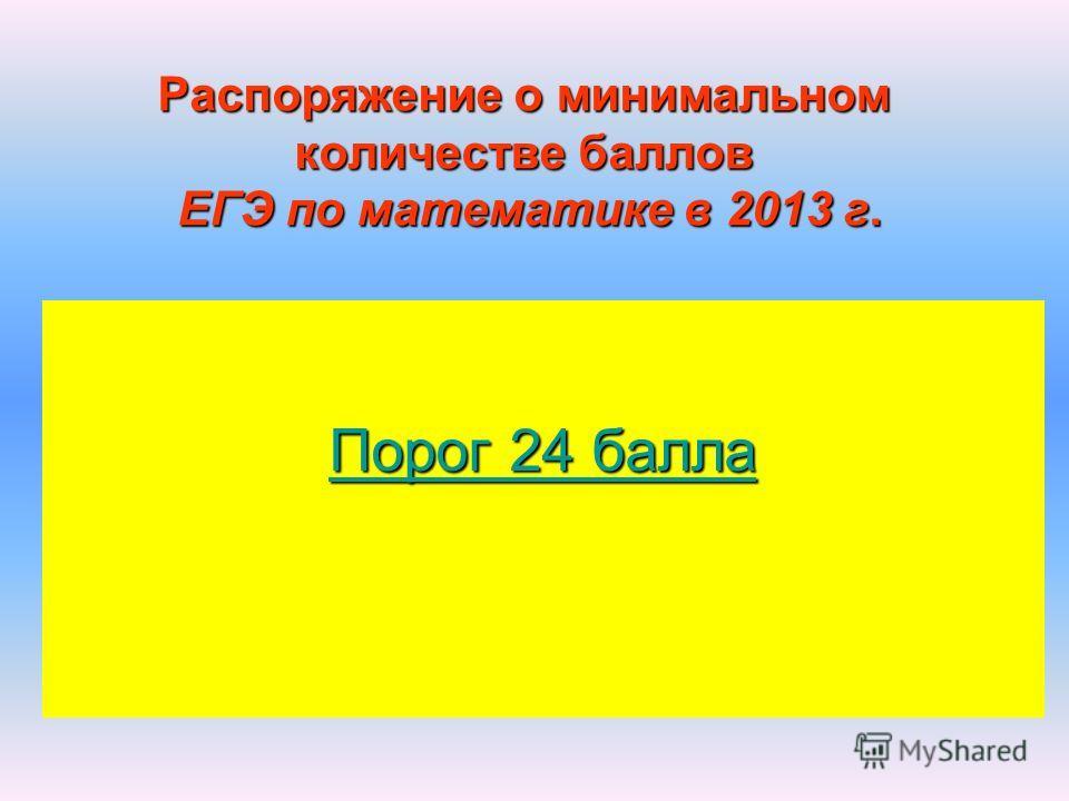 Распоряжение о минимальном количестве баллов ЕГЭ по математике в 2013 г. Порог 24 балла Порог 24 балла