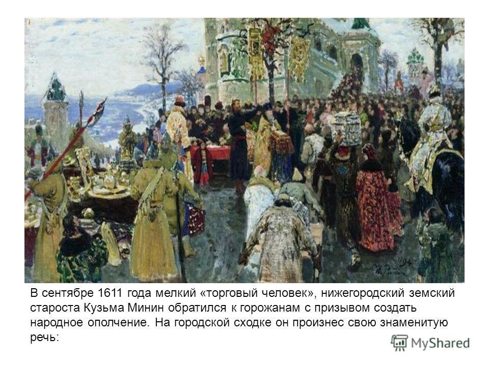 В сентябре 1611 года мелкий «торговый человек», нижегородский земский староста Кузьма Минин обратился к горожанам с призывом создать народное ополчение. На городской сходке он произнес свою знаменитую речь: