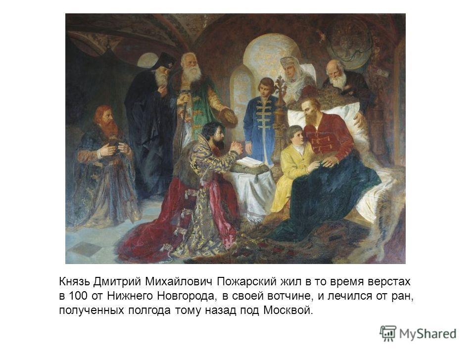 Князь Дмитрий Михайлович Пожарский жил в то время верстах в 100 от Нижнего Новгорода, в своей вотчине, и лечился от ран, полученных полгода тому назад под Москвой.