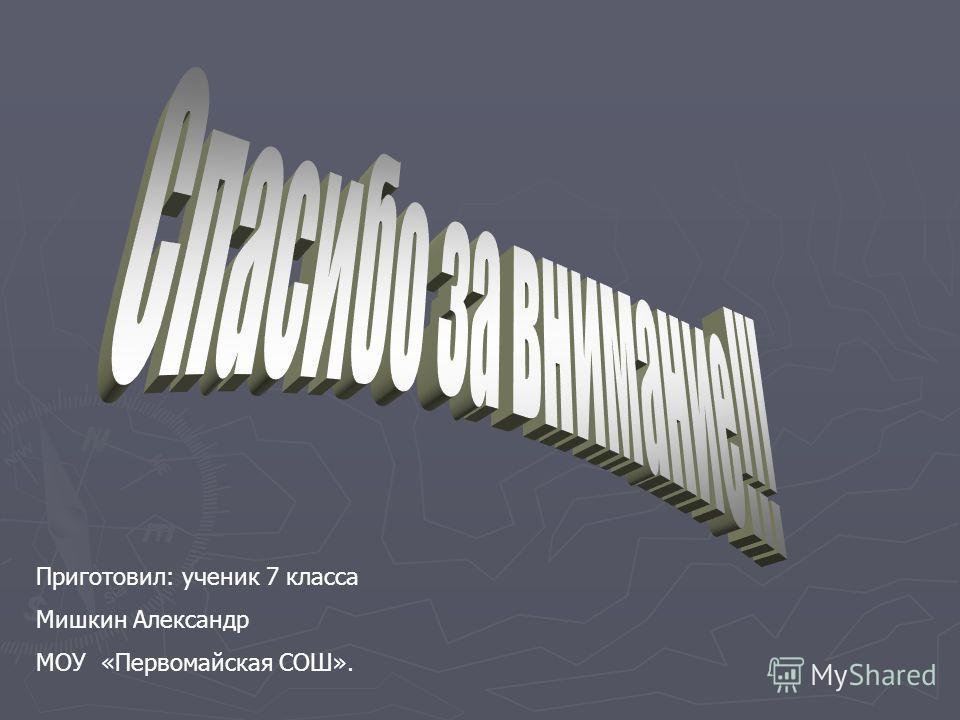 Приготовил: ученик 7 класса Мишкин Александр МОУ «Первомайская СОШ».