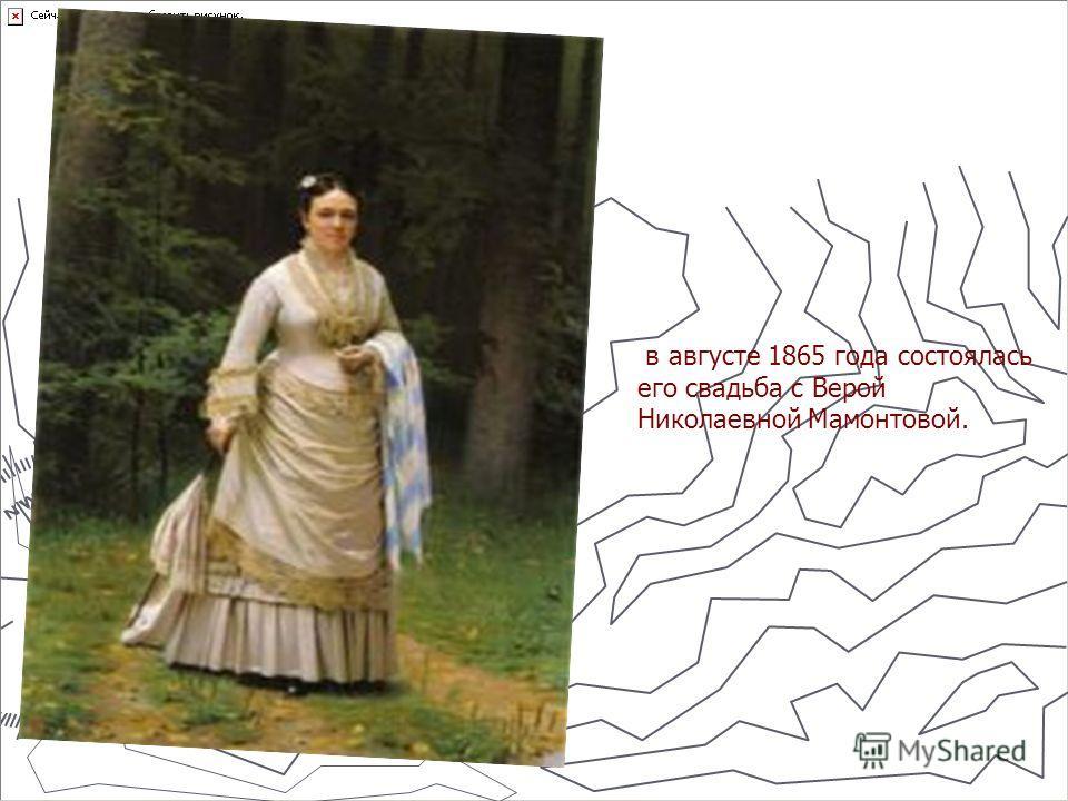 в августе 1865 года состоялась его свадьба с Верой Николаевной Мамонтовой.
