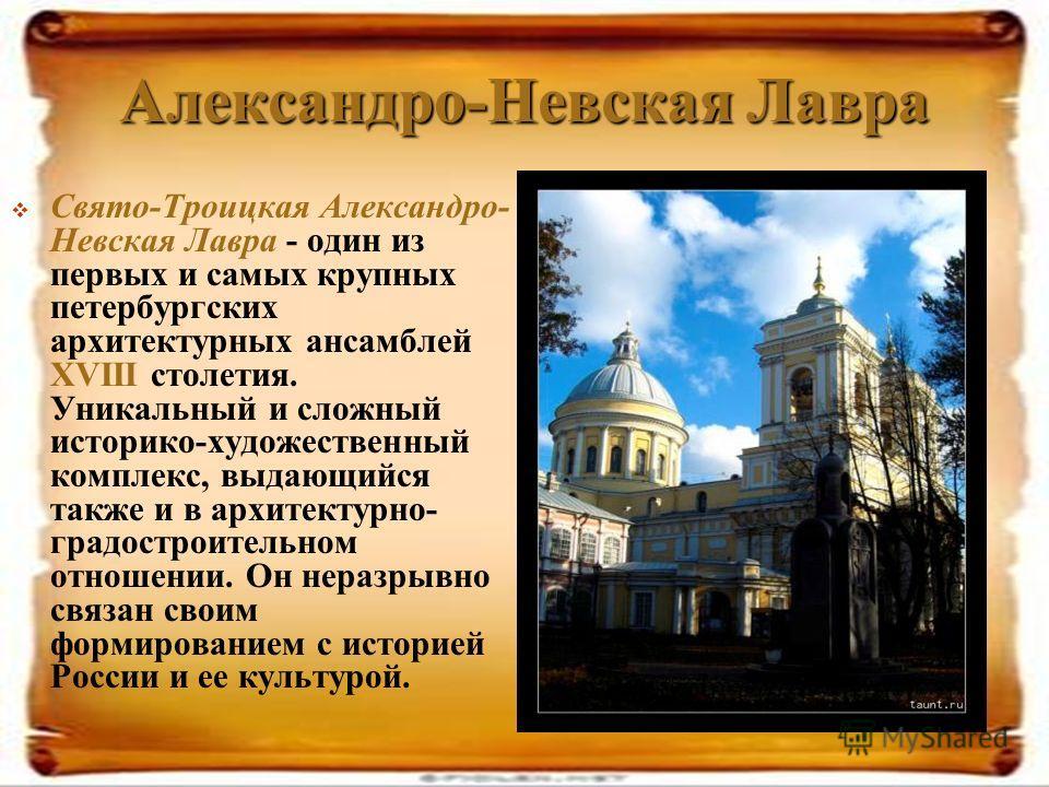 Александро-Невская Лавра Свято-Троицкая Александро- Невская Лавра - один из первых и самых крупных петербургских архитектурных ансамблей XVIII столетия. Уникальный и сложный историко-художественный комплекс, выдающийся также и в архитектурно- градост