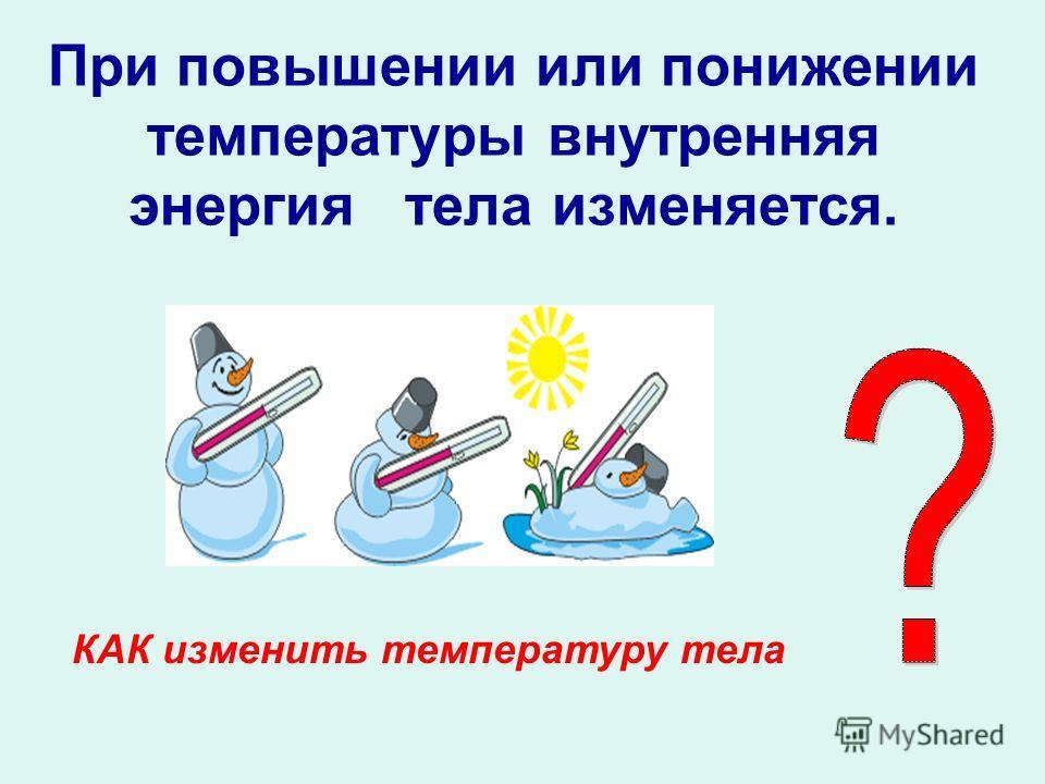 При повышении или понижении температуры внутренняя энергия тела изменяется. КАК изменить температуру тела