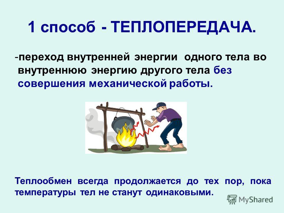 1 способ - ТЕПЛОПЕРЕДАЧА. -переход внутренней энергии одного тела во внутреннюю энергию другого тела без совершения механической работы. Теплообмен всегда продолжается до тех пор, пока температуры тел не станут одинаковыми.