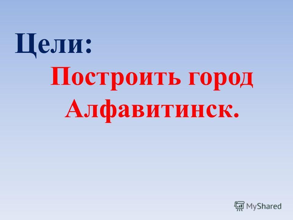 Построить город Алфавитинск. Цели: