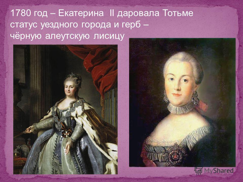 1780 год – Екатерина II даровала Тотьме статус уездного города и герб – чёрную алеутскую лисицу