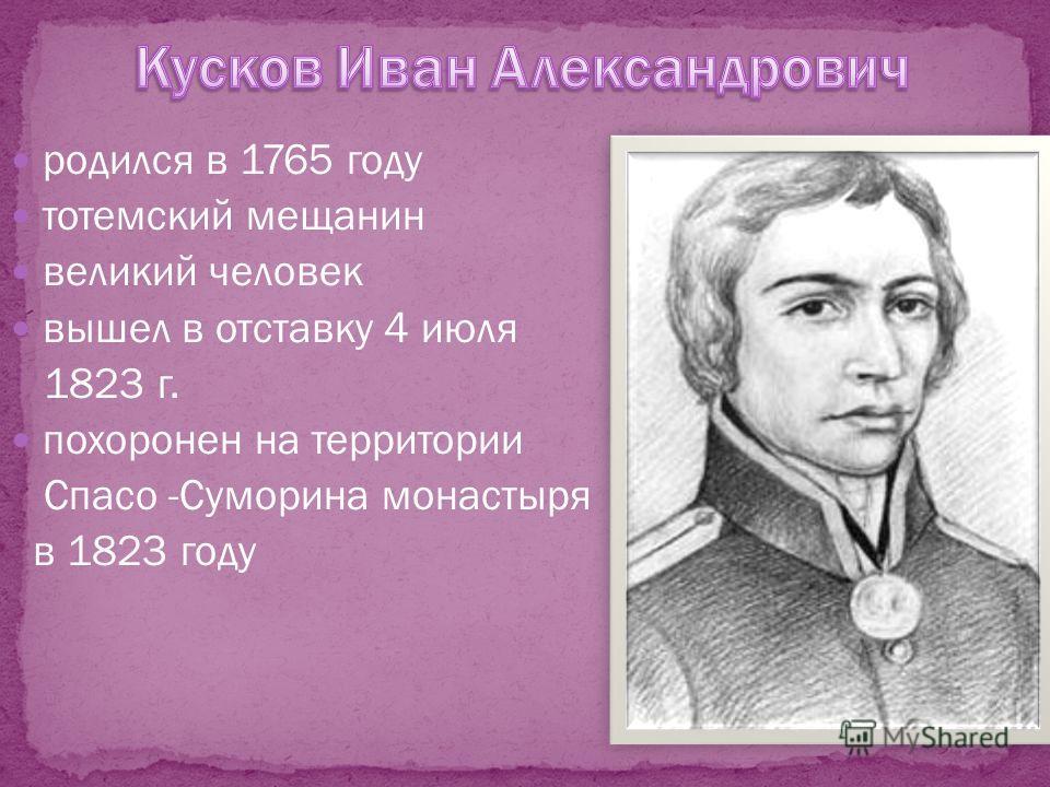 родился в 1765 году тотемский мещанин великий человек вышел в отставку 4 июля 1823 г. похоронен на территории Спасо -Суморина монастыря в 1823 году