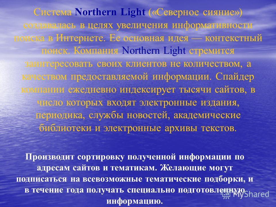 Система Northern Light («Северное сияние») создавалась в целях увеличения информативности поиска в Интернете. Ее основная идея контекстный поиск. Компания Northern Light стремится заинтересовать своих клиентов не количеством, а качеством предоставляе