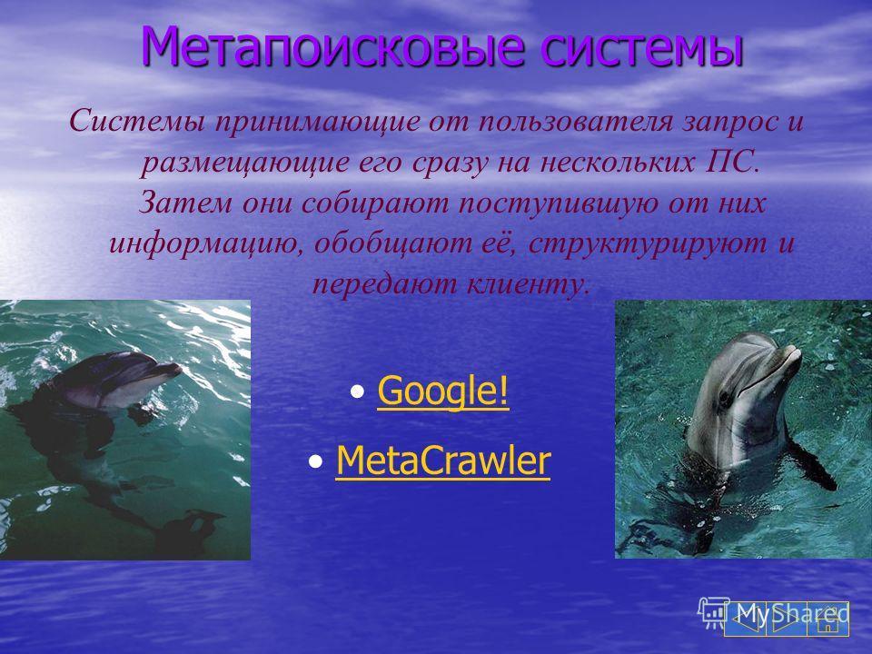 Метапоисковые системы Системы принимающие от пользователя запрос и размещающие его сразу на нескольких ПС. Затем они собирают поступившую от них информацию, обобщают её, структурируют и передают клиенту. Google! MetaCrawler