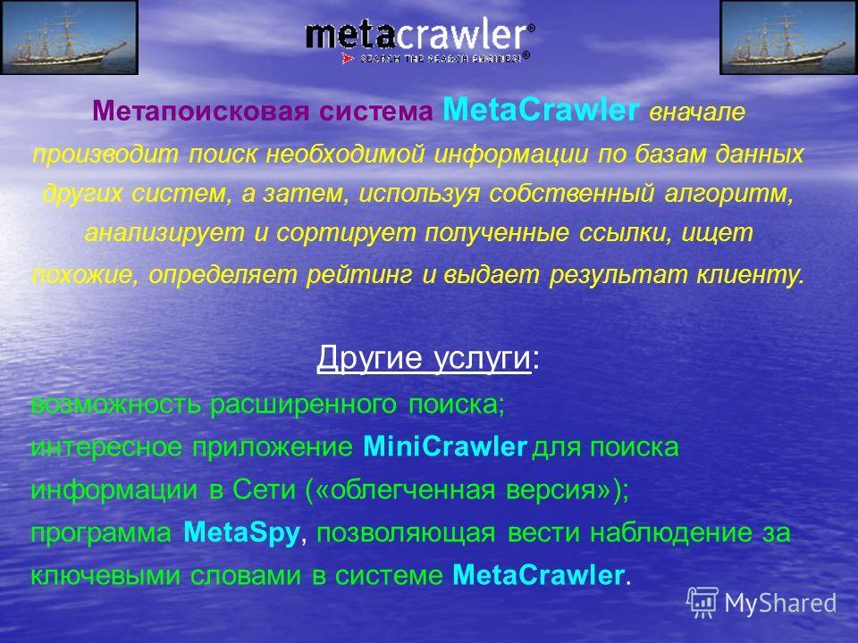 Метапоисковая система MetaCrawler вначале производит поиск необходимой информации по базам данных других систем, а затем, используя собственный алгоритм, анализирует и сортирует полученные ссылки, ищет похожие, определяет рейтинг и выдает результат к