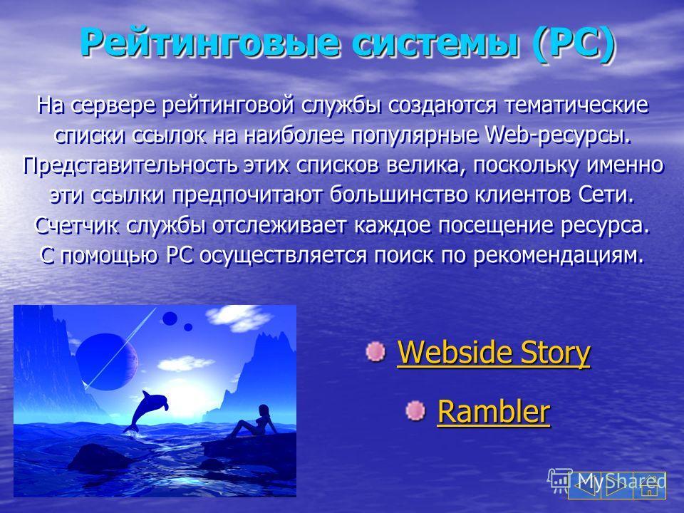 Рейтинговые системы (РС) Webside Story Webside StoryWebside StoryWebside Story Rambler RamblerRambler На сервере рейтинговой службы создаются тематические списки ссылок на наиболее популярные Web-ресурсы. Представительность этих списков велика, поско
