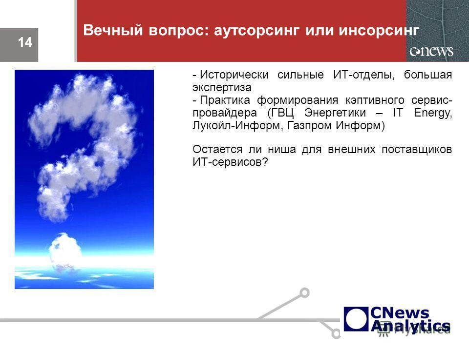 14 Вечный вопрос: аутсорсинг или инсорсинг 14 - Исторически сильные ИТ-отделы, большая экспертиза - Практика формирования кэптивного сервис- провайдера (ГВЦ Энергетики – IT Energy, Лукойл-Информ, Газпром Информ) Остается ли ниша для внешних поставщик