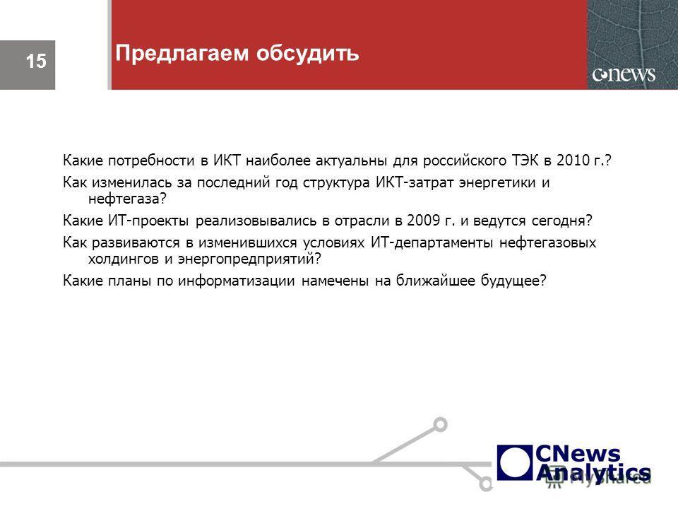 15 Предлагаем обсудить 15 Какие потребности в ИКТ наиболее актуальны для российского ТЭК в 2010 г.? Как изменилась за последний год структура ИКТ-затрат энергетики и нефтегаза? Какие ИТ-проекты реализовывались в отрасли в 2009 г. и ведутся сегодня? К