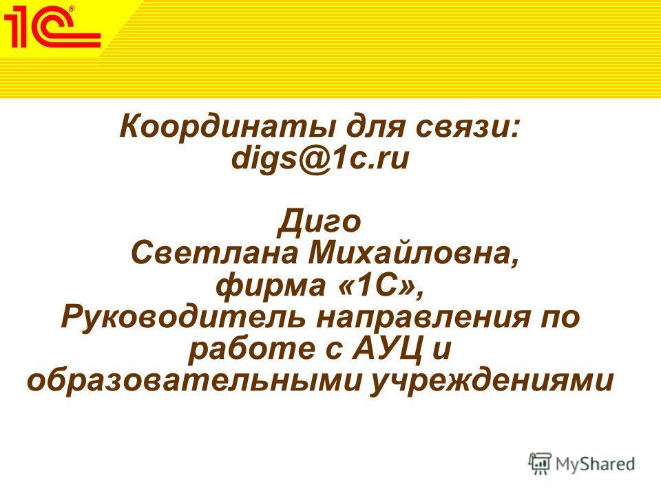 Координаты для связи: digs@1c.ru Диго Светлана Михайловна, фирма «1С», Руководитель направления по работе с АУЦ и образовательными учреждениями