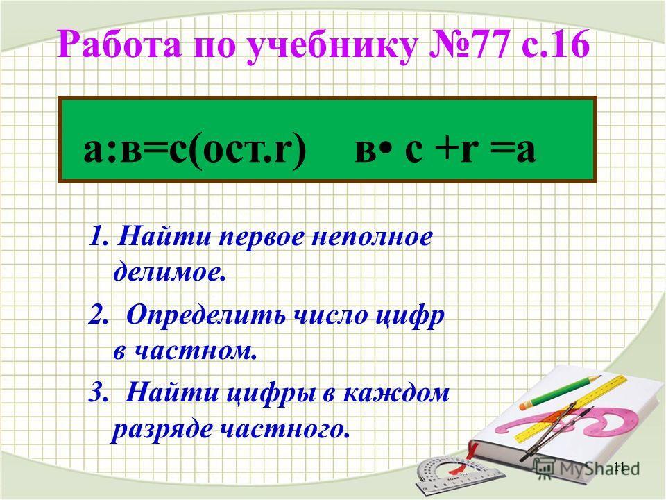 Работа по учебнику 77 с.16 11 а:в=с(ост.r) в с +r =а 1. Найти первое неполное делимое. 2. Определить число цифр в частном. 3. Найти цифры в каждом разряде частного.