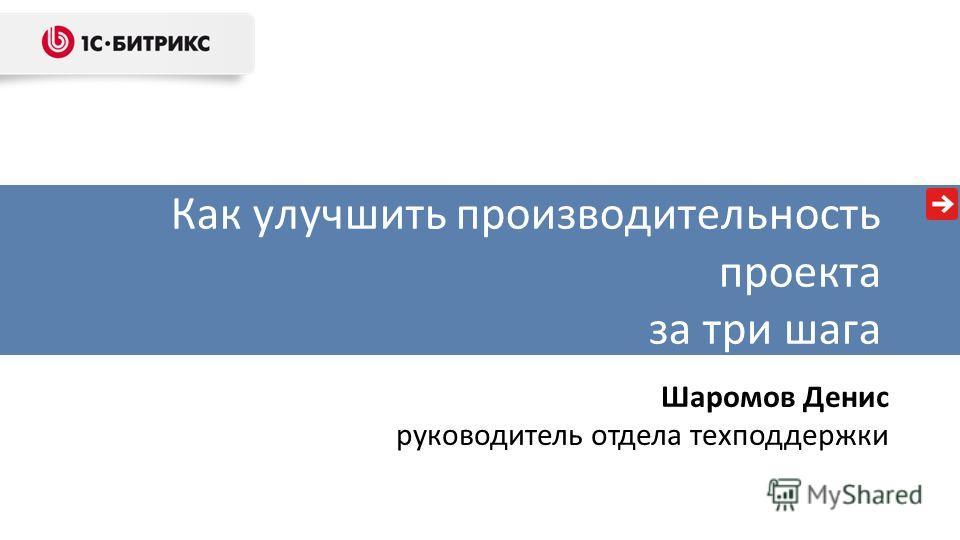Как улучшить производительность проекта за три шага Шаромов Денис руководитель отдела техподдержки