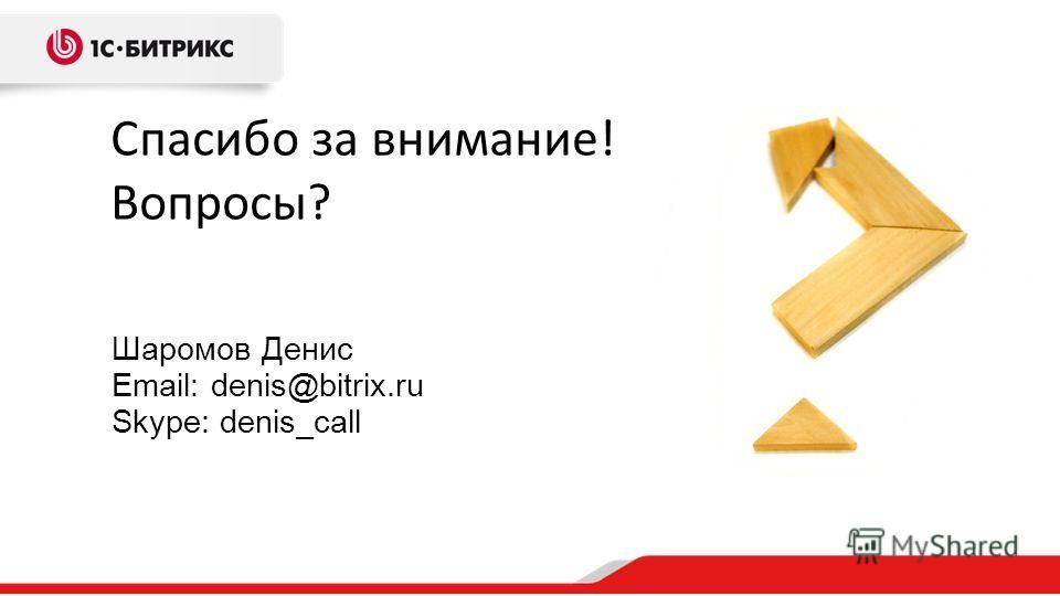 Спасибо за внимание! Вопросы? Шаромов Денис Email: denis@bitrix.ru Skype: denis_call