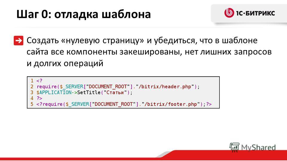 Шаг 0: отладка шаблона Создать «нулевую страницу» и убедиться, что в шаблоне сайта все компоненты закешированы, нет лишних запросов и долгих операций