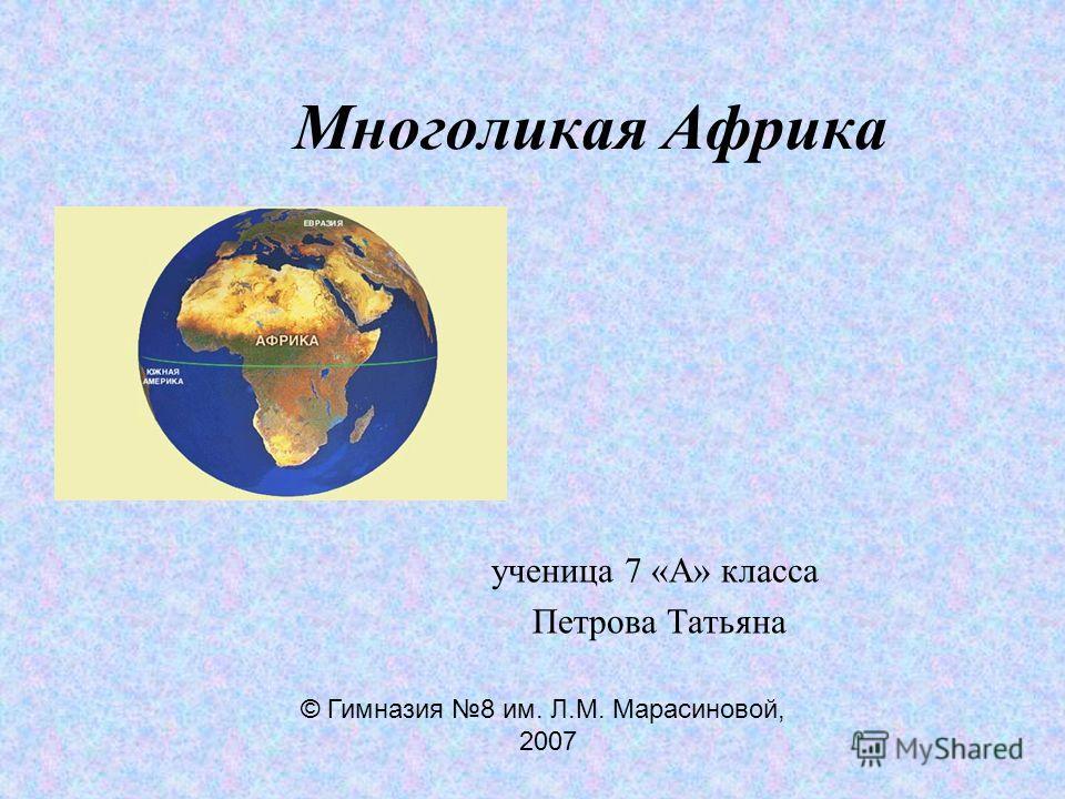 Многоликая Африка ученица 7 «А» класса Петрова Татьяна © Гимназия 8 им. Л.М. Марасиновой, 2007