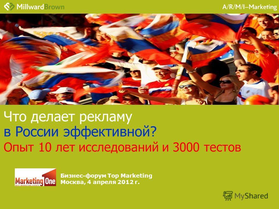 Что делает рекламу в России эффективной? Опыт 10 лет исследований и 3000 тестов Бизнес-форум Top Marketing Москва, 4 апреля 2012 г.