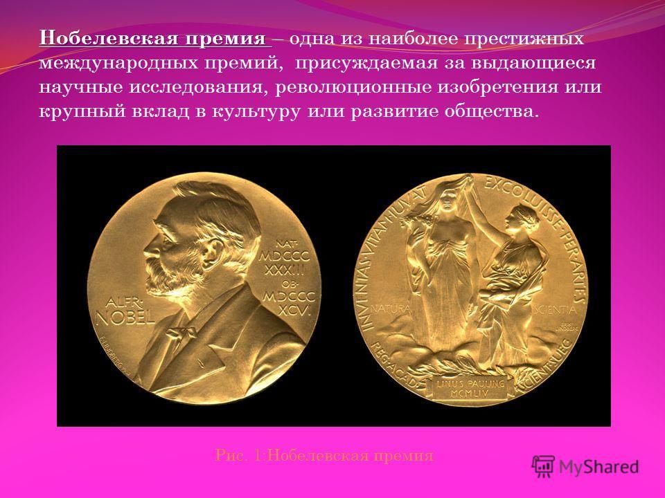 Нобелевская премия Нобелевская премия – одна из наиболее престижных международных премий, присуждаемая за выдающиеся научные исследования, революционные изобретения или крупный вклад в культуру или развитие общества. Рис. 1:Нобелевская премия