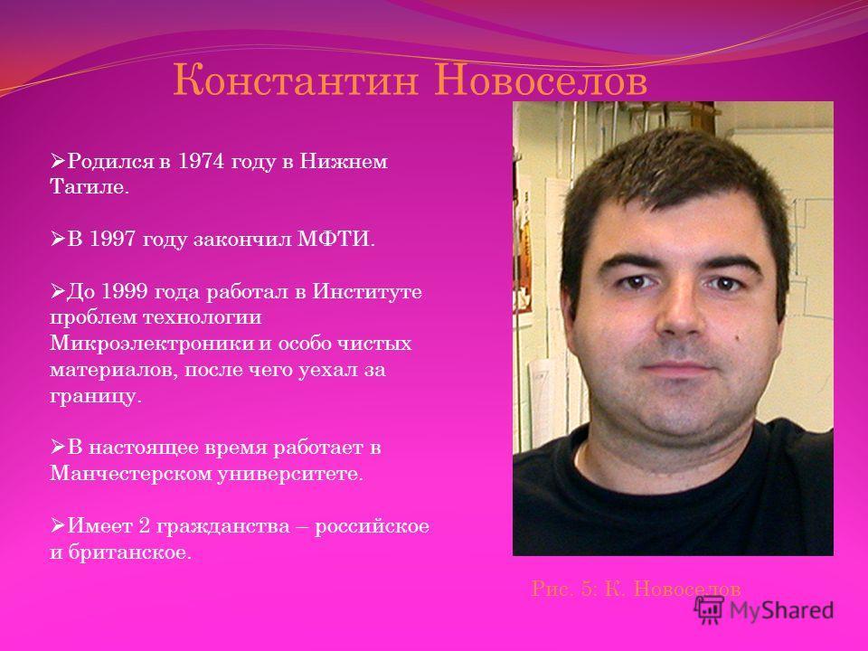 Константин Новоселов Родился в 1974 году в Нижнем Тагиле. В 1997 году закончил МФТИ. До 1999 года работал в Институте проблем технологии Микроэлектроники и особо чистых материалов, после чего уехал за границу. В настоящее время работает в Манчестерск