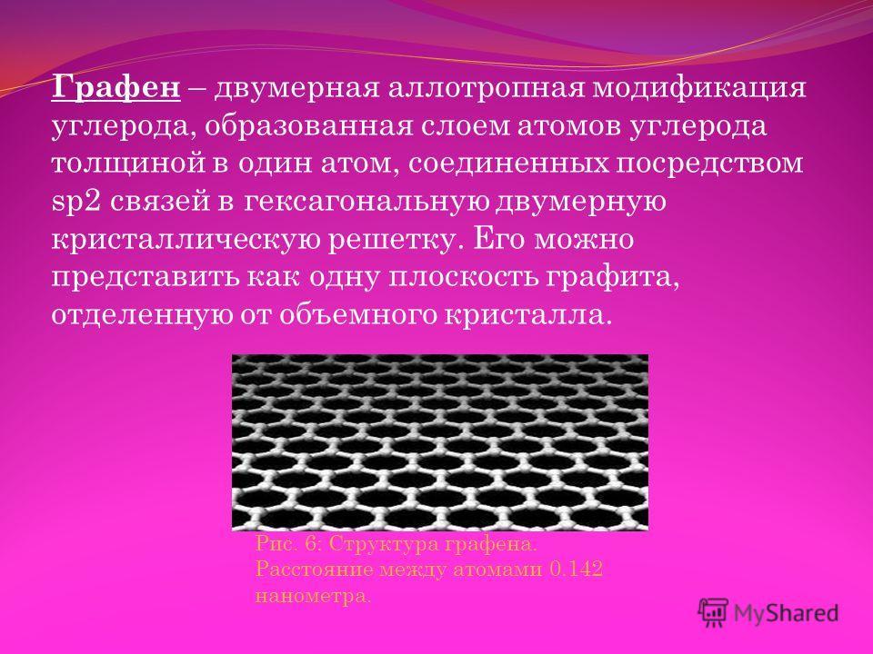 Графен – двумерная аллотропная модификация углерода, образованная слоем атомов углерода толщиной в один атом, соединенных посредством sp2 связей в гексагональную двумерную кристаллическую решетку. Его можно представить как одну плоскость графита, отд