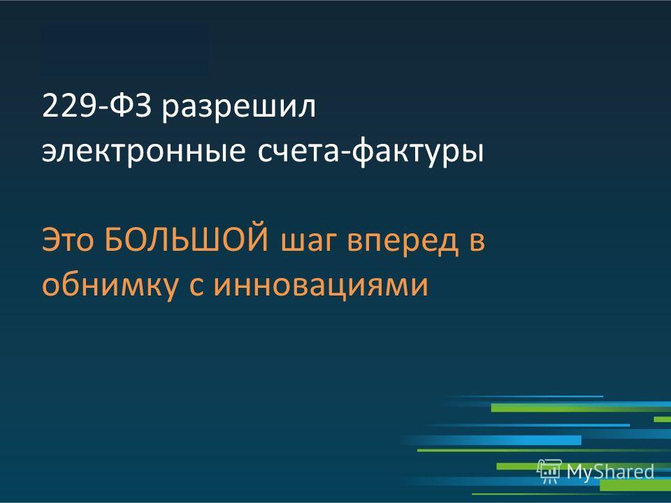 229-ФЗ разрешил электронные счета-фактуры Это БОЛЬШОЙ шаг вперед в обнимку с инновациями