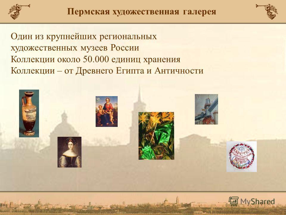 Один из крупнейших региональных художественных музеев России Коллекции около 50.000 единиц хранения Коллекции – от Древнего Египта и Античности Пермская художественная галерея