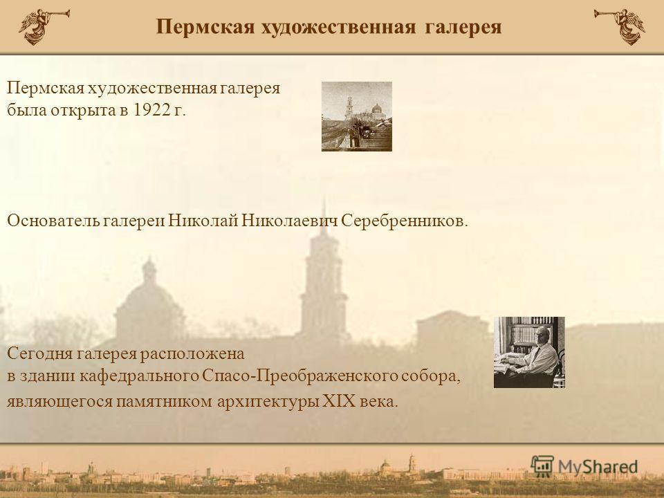 Пермская художественная галерея была открыта в 1922 г. Основатель галереи Николай Николаевич Серебренников. Сегодня галерея расположена в здании кафедрального Спасо-Преображенского собора, являющегося памятником архитектуры XIX века. Пермская художес