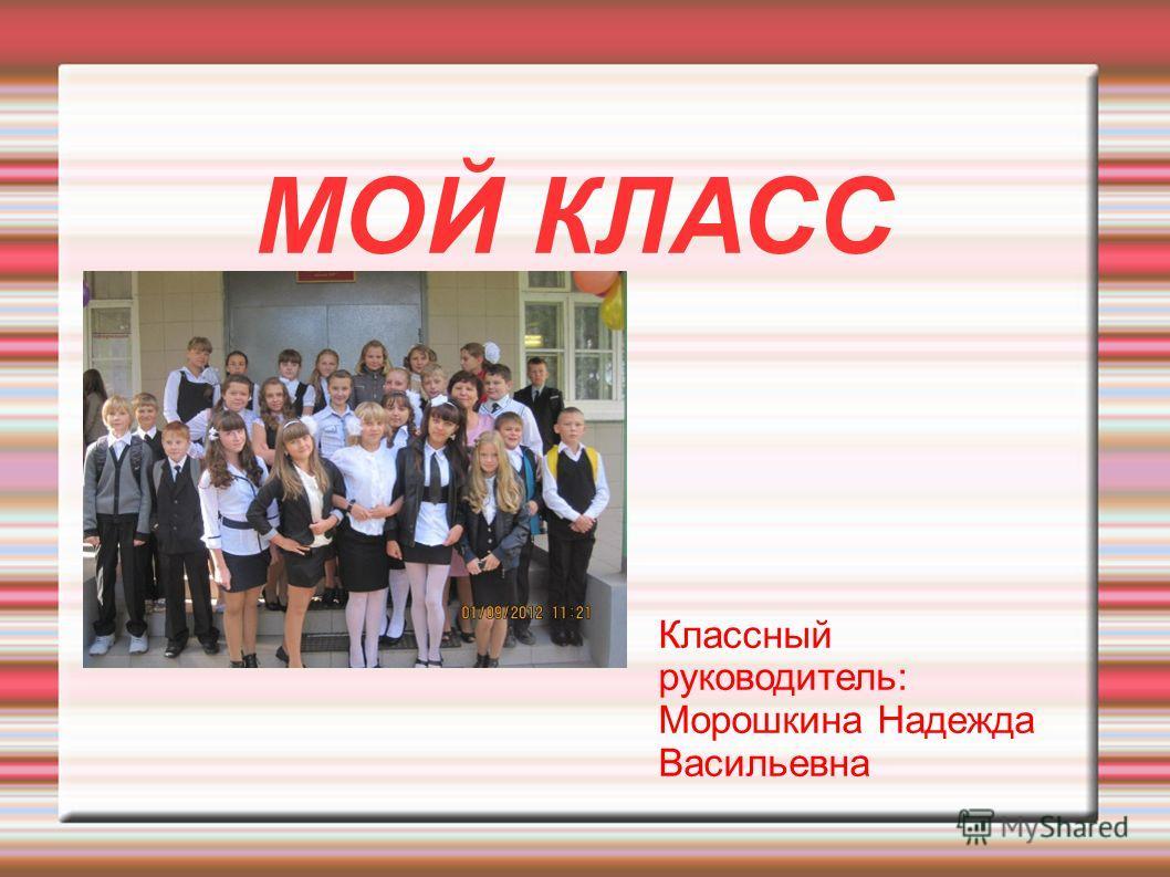 МОЙ КЛАСС Классный руководитель: Морошкина Надежда Васильевна