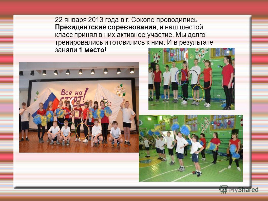 22 января 2013 года в г. Соколе проводились Президентские соревнования, и наш шестой класс принял в них активное участие. Мы долго тренировались и готовились к ним. И в результате заняли 1 место!
