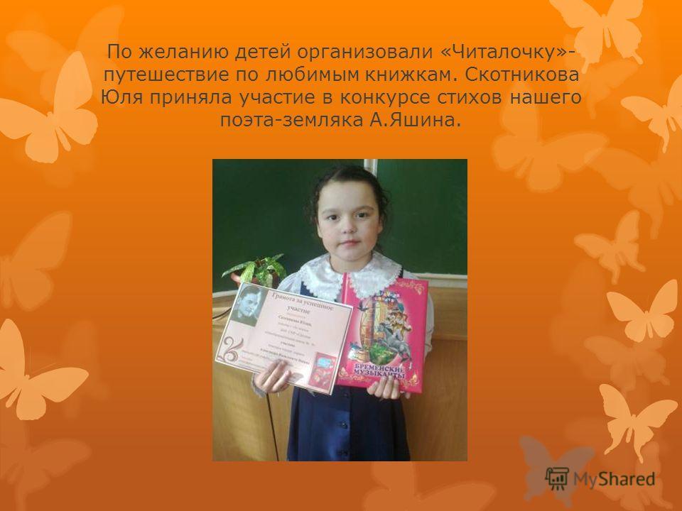 По желанию детей организовали «Читалочку»- путешествие по любимым книжкам. Скотникова Юля приняла участие в конкурсе стихов нашего поэта-земляка А.Яшина.