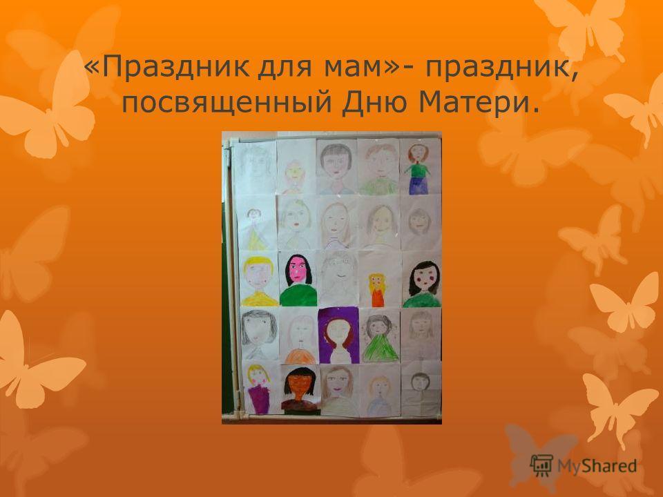 «Праздник для мам»- праздник, посвященный Дню Матери.