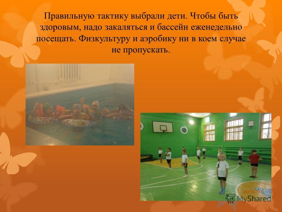 Правильную тактику выбрали дети. Чтобы быть здоровым, надо закаляться и бассейн еженедельно посещать. Физкультуру и аэробику ни в коем случае не пропускать.